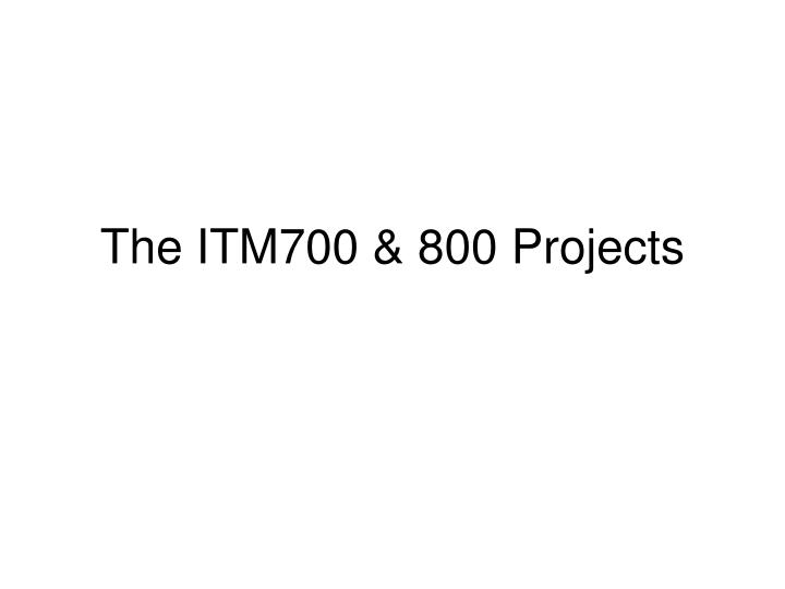 The itm700 800 projects