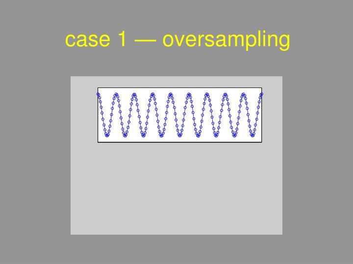 case 1 — oversampling