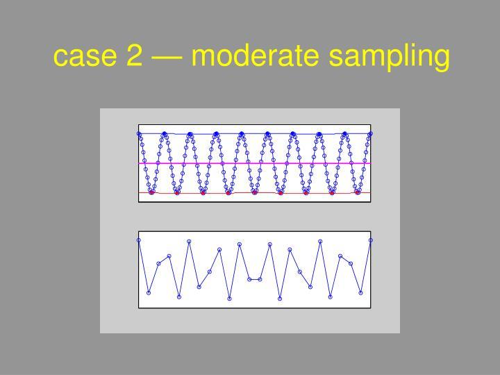 case 2 — moderate sampling