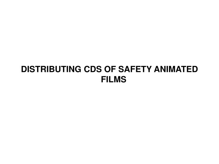 DISTRIBUTING CDS OF SAFETY ANIMATED FILMS