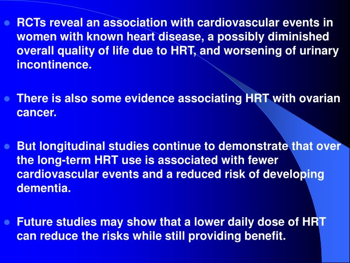 RCTs reveal an association with cardiovascular events in women with known heart disease, a possibly diminished overall quality of life due to HRT, and worsening of urinary incontinence.