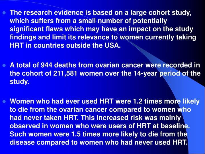 The research evidence is based on a large cohort study, which suffers from a small number of potentially significant flaws which may have an impact on the study findings and limit its relevance to women currently taking HRT in countries outside the USA.
