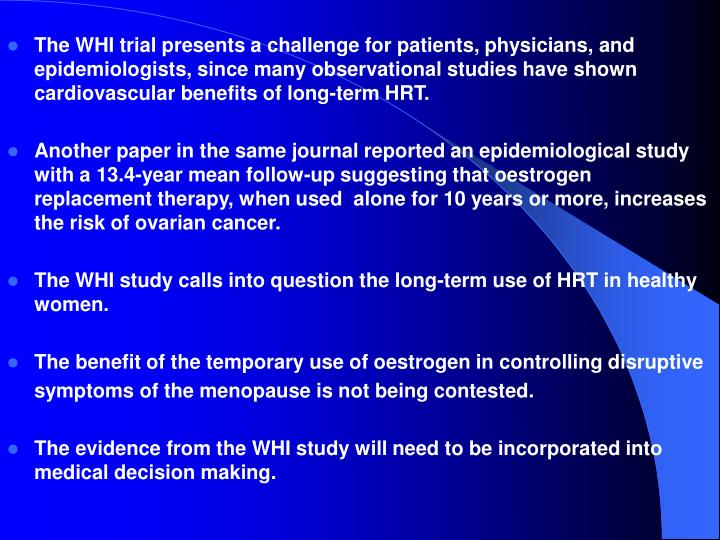 The WHI trial presents a challenge for patients, physicians, and epidemiologists, since many observational studies have shown cardiovascular benefits of long-term HRT.