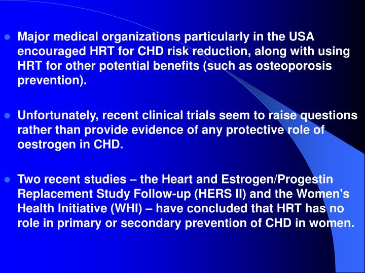 Major medical organizations particularly in the USA encouraged HRT for CHD risk reduction, along with using HRT for other potential benefits (such as osteoporosis prevention).