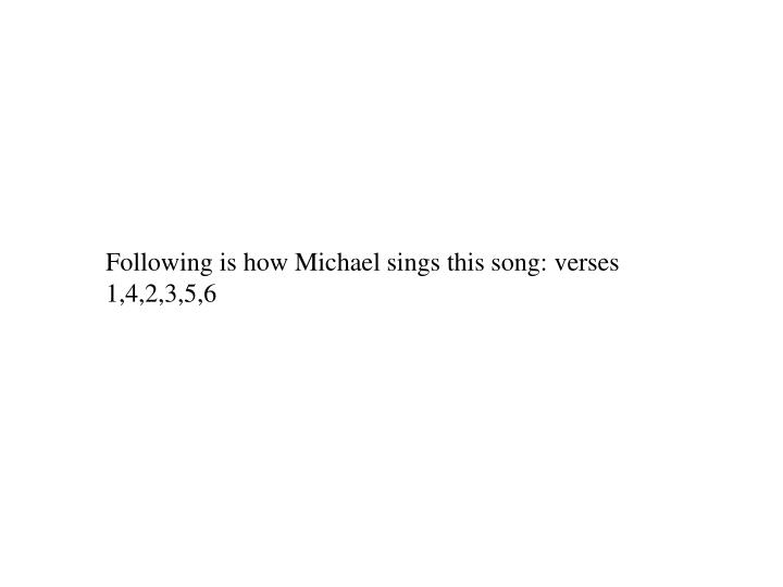 Following is how Michael sings this song: verses 1,4,2,3,5,6