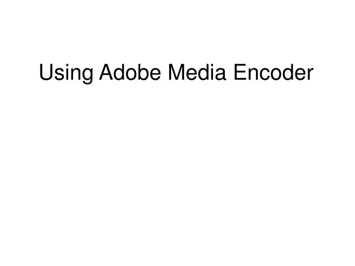 Using adobe media encoder
