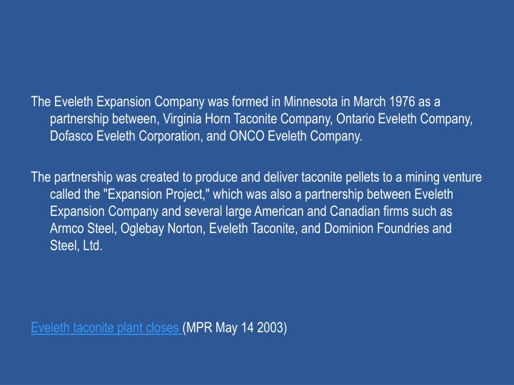 The Eveleth Expansion Company was formed in Minnesota in March 1976 as a partnership between, Virginia Horn Taconite Company, Ontario Eveleth Company, Dofasco Eveleth Corporation, and ONCO Eveleth Company.