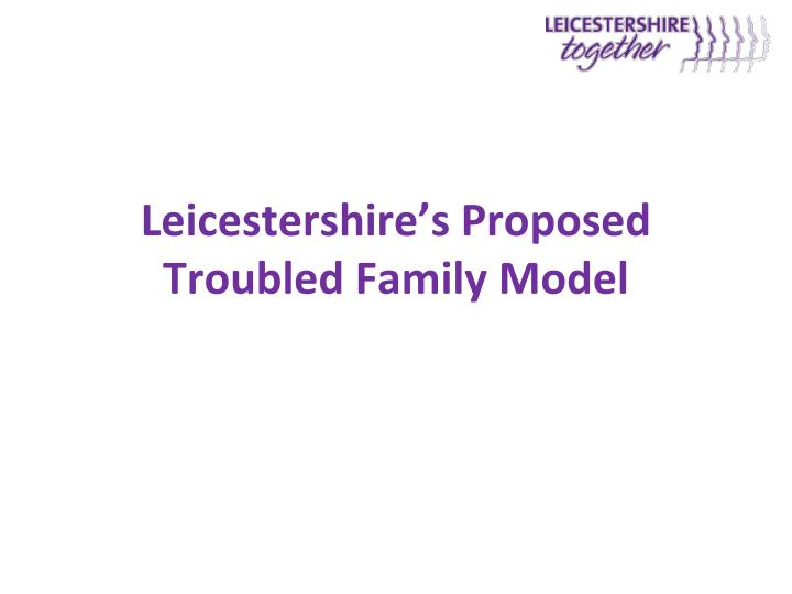 Leicestershire's Proposed Troubled Family Model