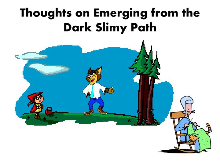 Thoughts on Emerging from the Dark Slimy Path
