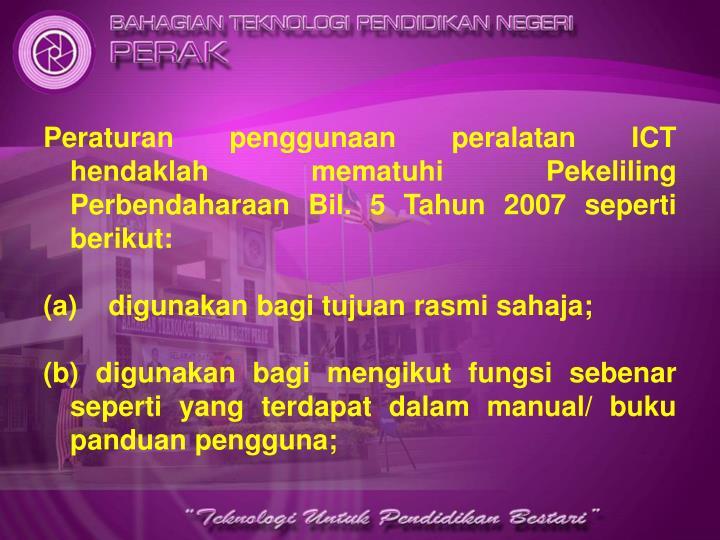 Peraturan penggunaan peralatan ICT hendaklah mematuhi Pekeliling Perbendaharaan Bil. 5 Tahun 2007 seperti berikut: