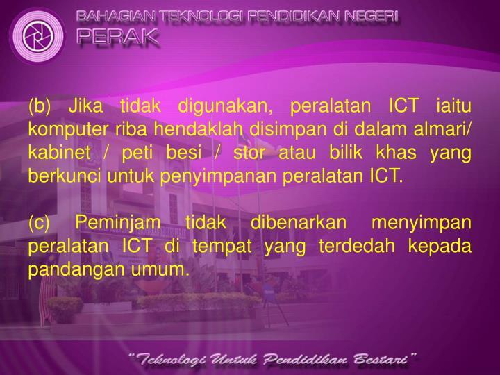 (b) Jika tidak digunakan, peralatan ICT iaitu komputer riba hendaklah disimpan di dalam almari/ kabinet / peti besi / stor atau bilik khas yang berkunci untuk penyimpanan peralatan ICT.