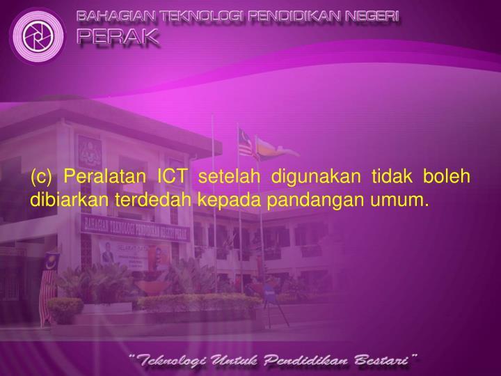 (c) Peralatan ICT setelah digunakan tidak boleh dibiarkan terdedah kepada pandangan umum.