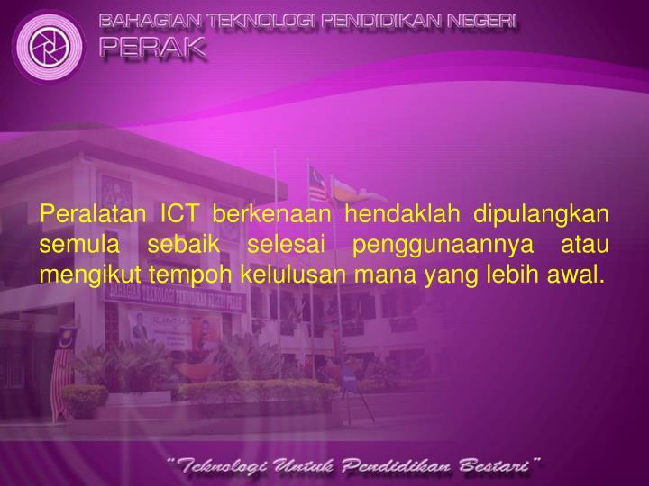 Peralatan ICT berkenaan hendaklah dipulangkan semula sebaik selesai penggunaannya atau mengikut tempoh kelulusan mana yang lebih awal.