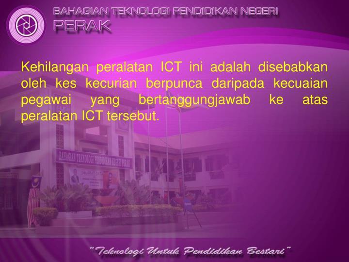 Kehilangan peralatan ICT ini adalah disebabkan oleh kes kecurian berpunca daripada kecuaian pegawai yang bertanggungjawab ke atas peralatan ICT tersebut.