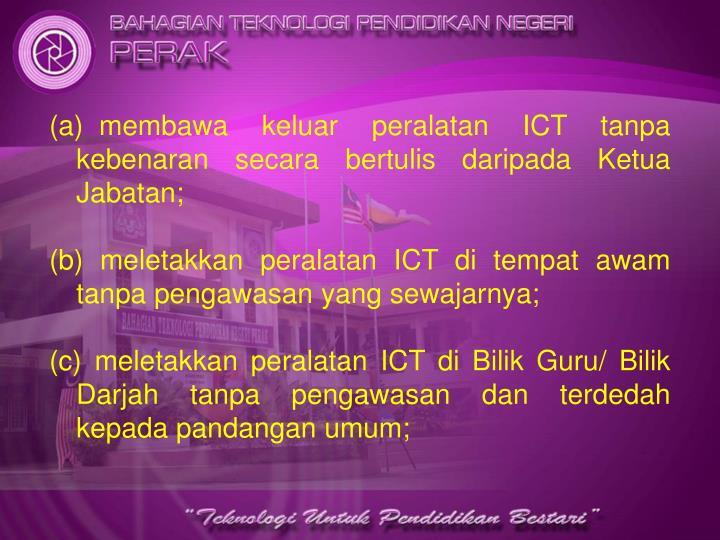 membawa keluar peralatan ICT tanpa   kebenaran secara bertulis daripada Ketua Jabatan;