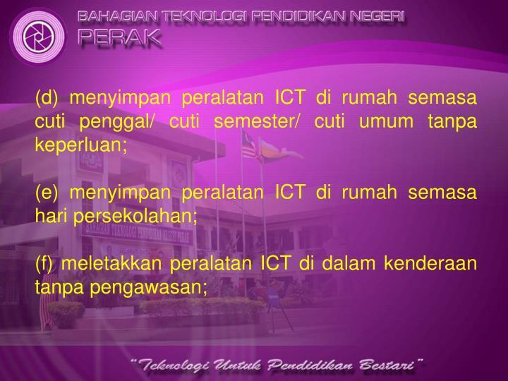 (d) menyimpan peralatan ICT di rumah semasa cuti penggal/ cuti semester/ cuti umum tanpa keperluan;