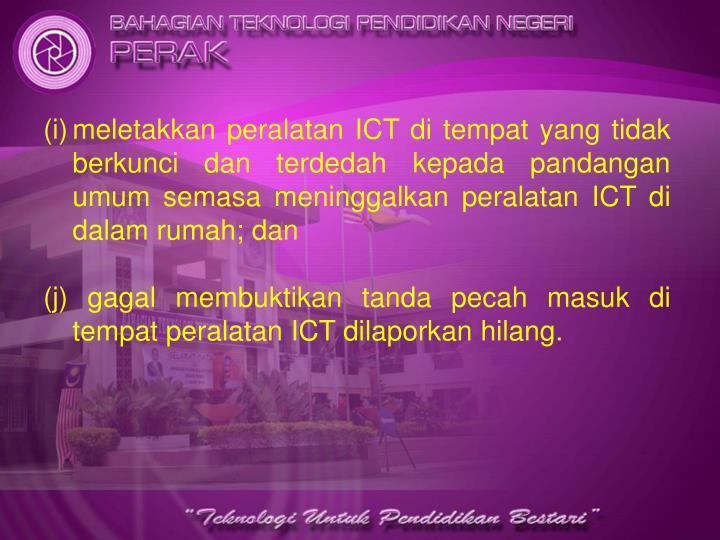 meletakkan peralatan ICT di tempat yang tidak berkunci dan terdedah kepada pandangan umum semasa meninggalkan peralatan ICT di dalam rumah; dan