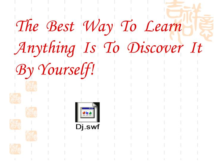 The  Best  Way  To  Learn Anything  Is  To  Discover  It By Yourself!