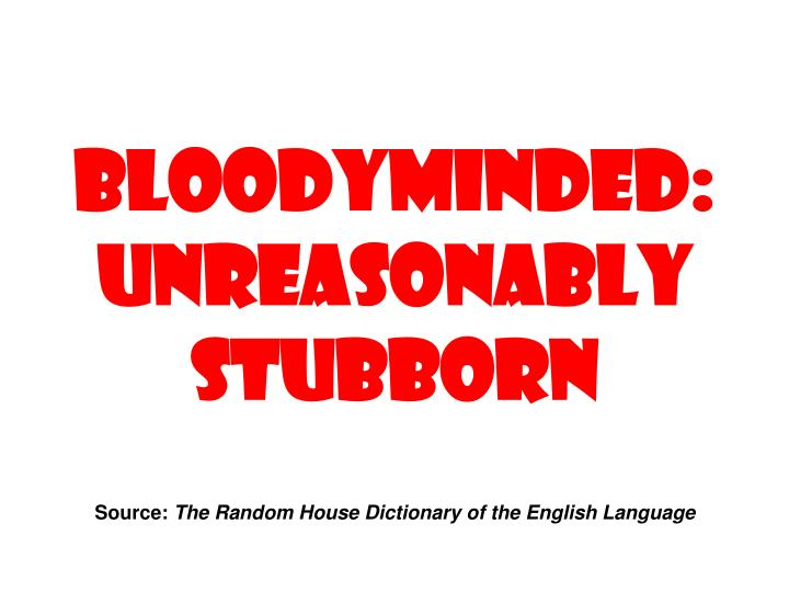 Bloodyminded: Unreasonably stubborn