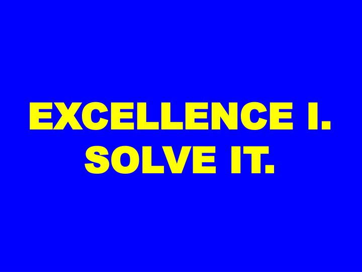 EXCELLENCE I. SOLVE IT.