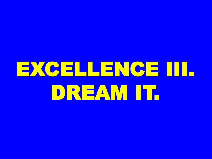 EXCELLENCE III. DREAM IT.
