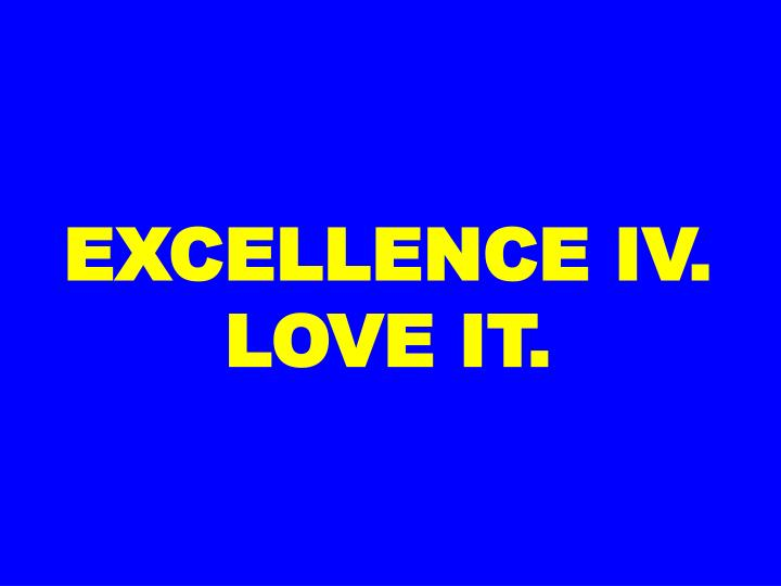 EXCELLENCE IV. LOVE IT.