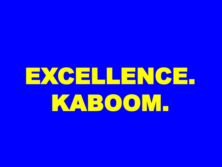 EXCELLENCE. KABOOM.