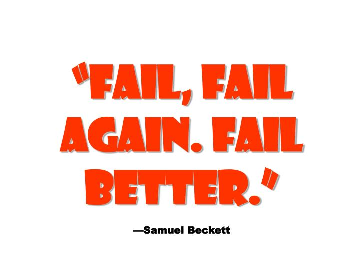 FAIL, FAIL AGAIN. FAIL BETTER.