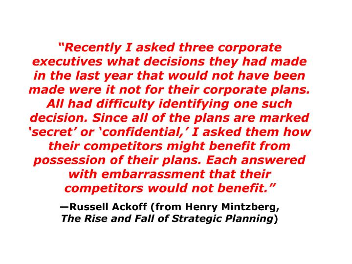 Recently I asked three corporate executives what decisions they had made in the last year that would not have been made were it not for their corporate plans. All had difficulty identifying one such decision. Since all of the plans are marked secret or confidential, I asked them how their competitors might benefit from possession of their plans. Each answered with embarrassment that their competitors would not benefit.
