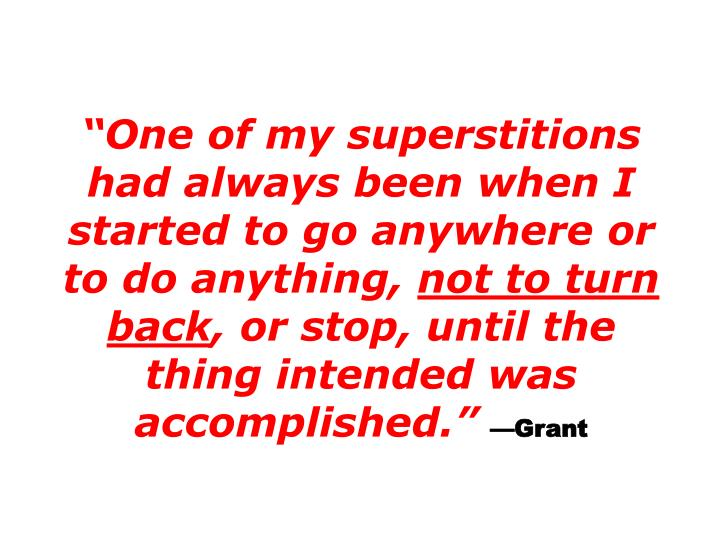 One of my superstitions had always been when I started to go anywhere or to do anything,