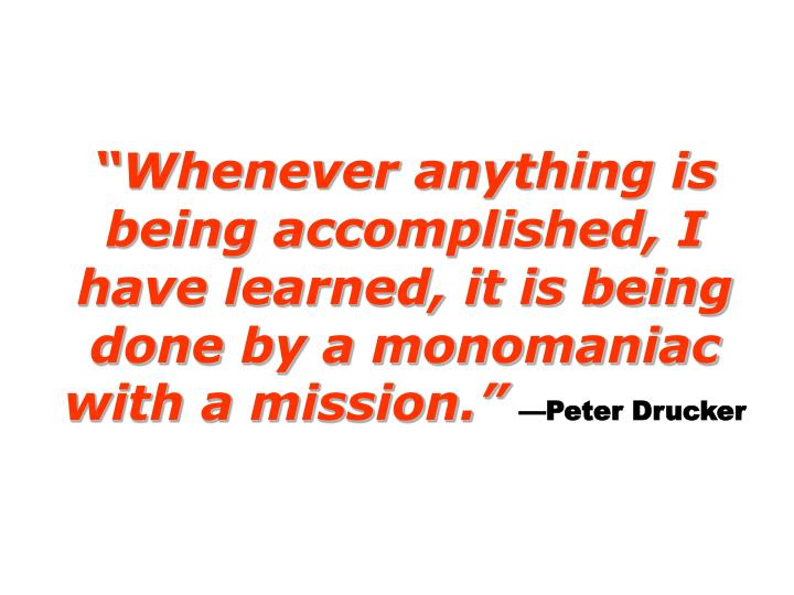 Whenever anything is being accomplished, I have learned, it is being done by a monomaniac with a mission.