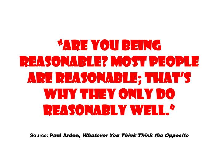 ARE YOU BEING REASONABLE? Most people are reasonable; thats why they only do reasonably well.