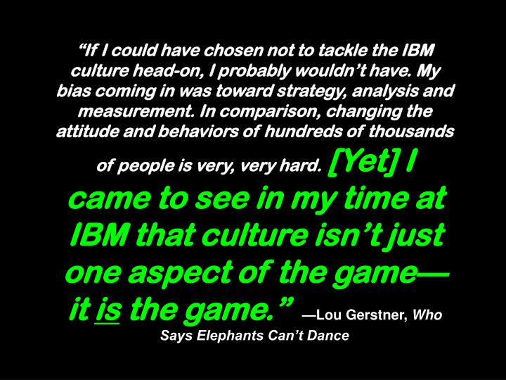 If I could have chosen not to tackle the IBM culture head-on, I probably wouldnt have. My bias coming in was toward strategy, analysis and measurement. In comparison, changing the attitude and behaviors of hundreds of thousands of people is very, very hard.