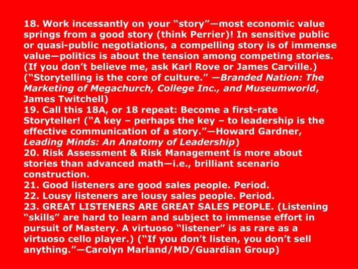 18. Work incessantly on your storymost economic value springs from a good story (think Perrier)! In sensitive public or quasi-public negotiations, a compelling story is of immense valuepolitics is about the tension among competing stories. (If you dont believe me, ask Karl Rove or James Carville.) (Storytelling is the core of culture.