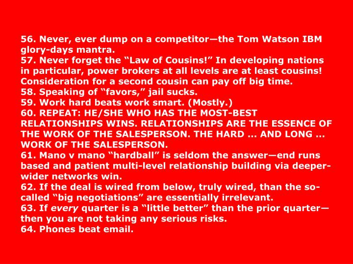 56. Never, ever dump on a competitorthe Tom Watson IBM glory-days mantra.