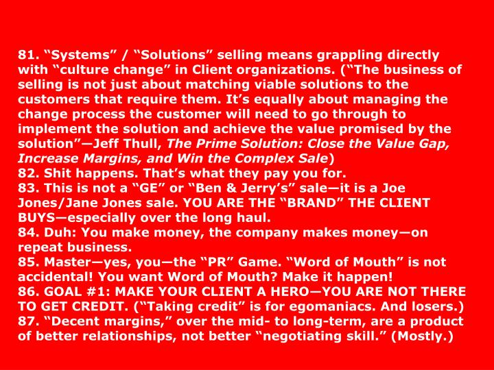 81. Systems / Solutions selling means grappling directly with culture change in Client organizations. (The business of selling is not just about matching viable solutions to the customers that require them. Its equally about managing the change process the customer will need to go through to implement the solution and achieve the value promised by the solutionJeff Thull,