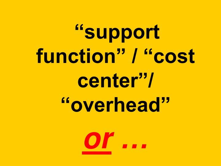 support function / cost center/ overhead