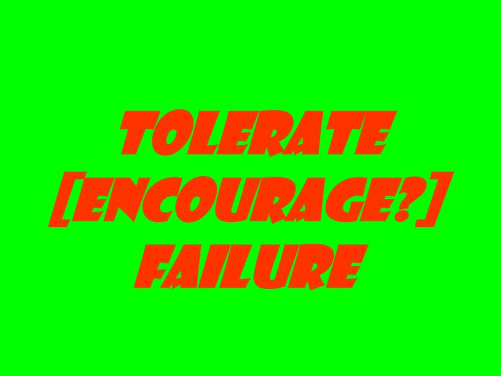 tolerate [encourage?] failure