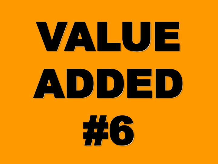 VALUE ADDED #6