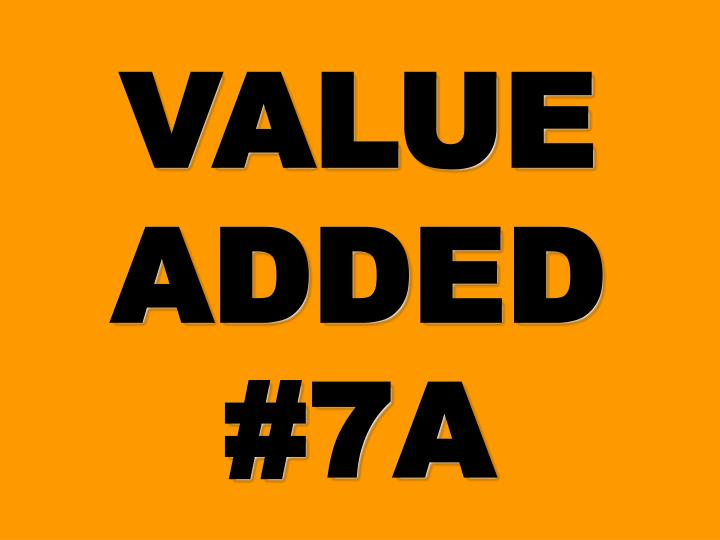 VALUE ADDED #7A