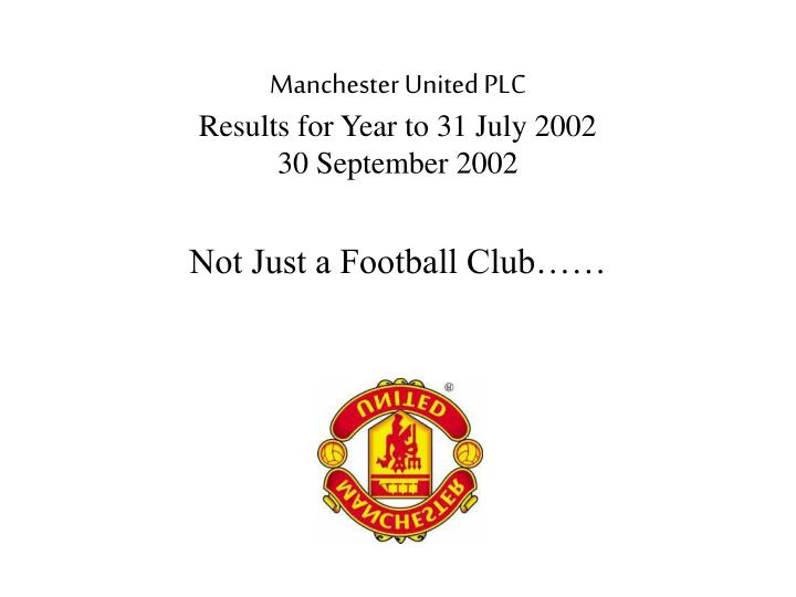 Manchester united plc results for year to 31 july 2002 30 september 2002 not just a football club