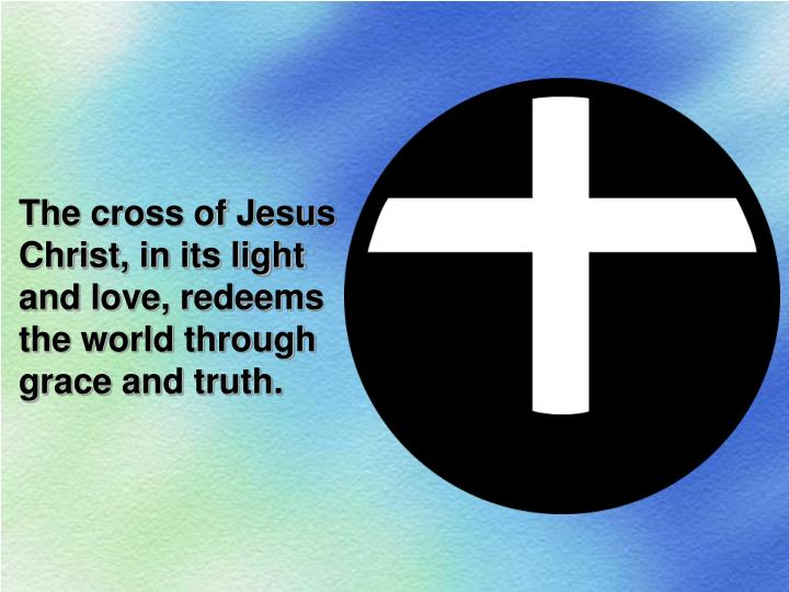 The cross of Jesus Christ, in its light and love, redeems the world through grace and truth.