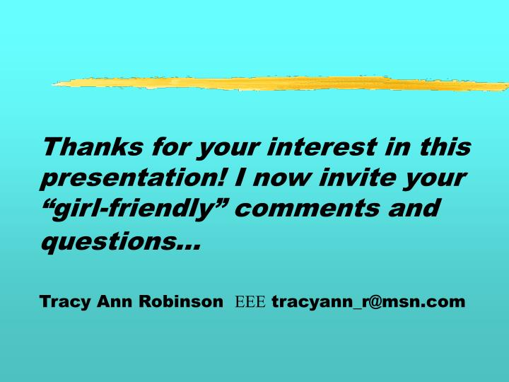 "Thanks for your interest in this presentation! I now invite your ""girl-friendly"" comments and questions..."