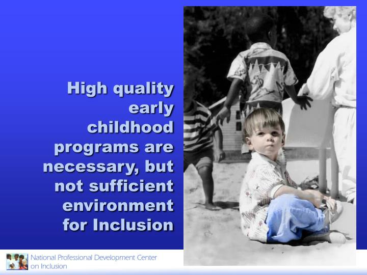 High quality early childhood programs are necessary, but not sufficient environment for Inclusion