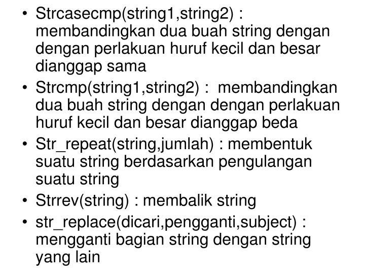 Strcasecmp(string1,string2) : membandingkan dua buah string dengan dengan perlakuan huruf kecil dan besar dianggap sama