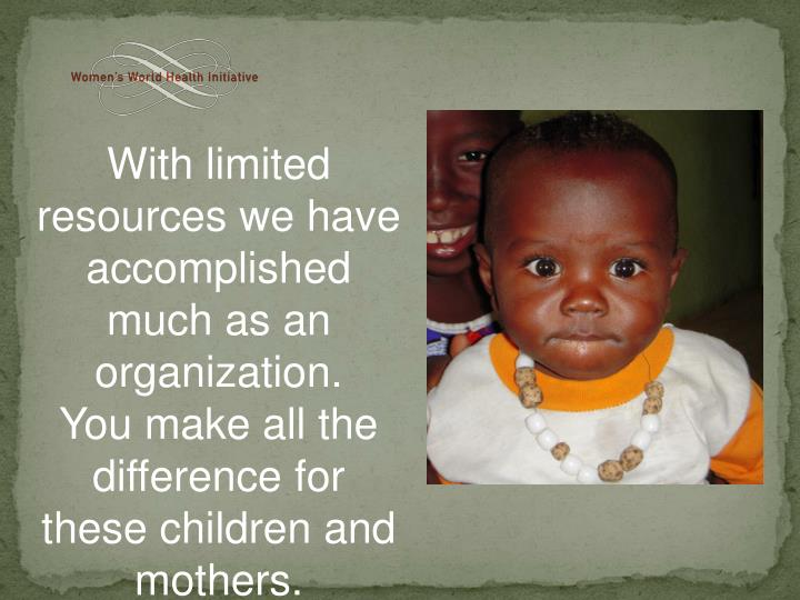 With limited resources we have accomplished much as an organization.