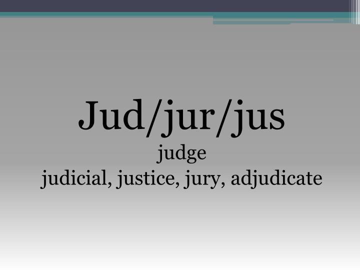 Jud/jur/jus