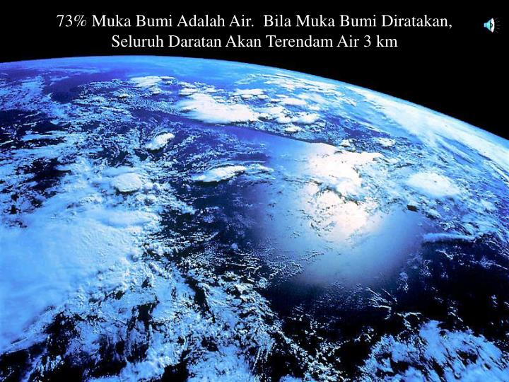 73% Muka Bumi Adalah Air.  Bila Muka Bumi Diratakan, Seluruh Daratan Akan Terendam Air 3 km
