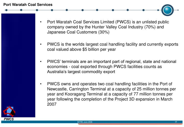 Port Waratah Coal Services Limited (PWCS) is an unlisted public company owned by the Hunter Valley Coal Industry (70%) and Japanese Coal Customers (30%)