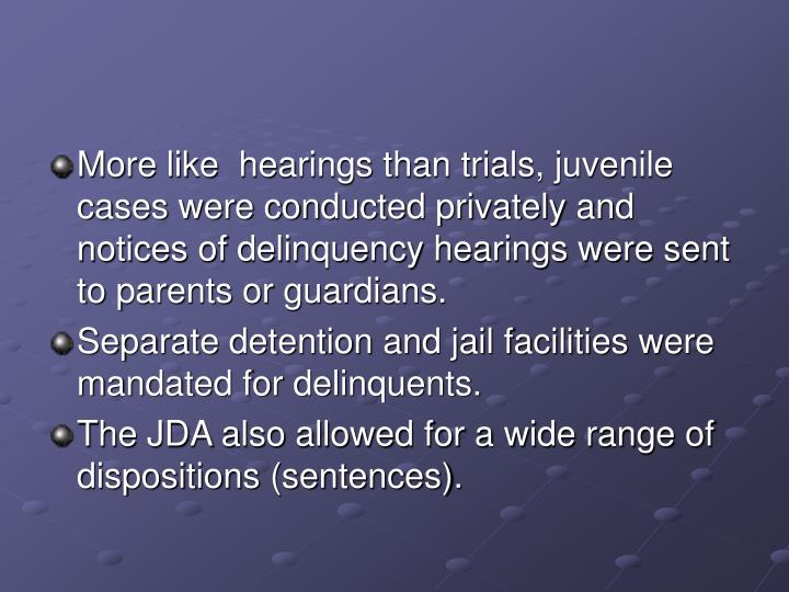 More like  hearings than trials, juvenile cases were conducted privately and notices of delinquency hearings were sent to parents or guardians.